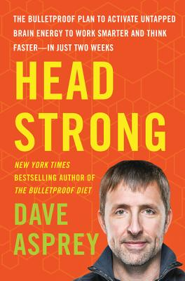Head Strong The Bulletproof Plan to Activate Untapped Brain Energy to Work Smarter and Think Faster-In Just Two Weeks By Dave Asprey