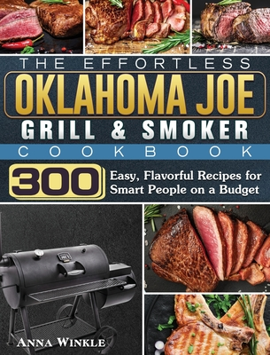 The Effortless Oklahoma Joe Grill & Smoker Cookbok: 300 Easy, Flavorful Recipes for Smart People on a Budget Cover Image