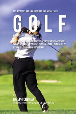 Des Recettes Pour Construire Vos Muscles Au Golf Avant Et Apres La Competition: Accelerez Votre Performance Et Recuperer Plus Rapidement En Vous Nourr Cover Image