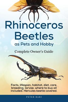 Rhinoceros Beetles as Pets and Hobby - Complete Owner's Guide: Facts, lifespan, habitat, diet, care, breeding, larvae, where to buy, Hercules beetle a Cover Image