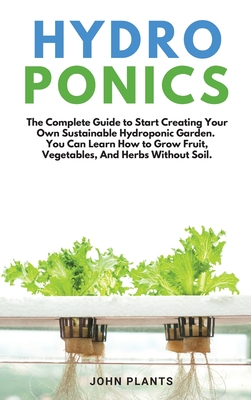 Hydroponics: The Complete Guide To Start Creating Your Own Sustainable Hydroponic Garden. You Can Learn How To Grow Fruit, Vegetabl Cover Image