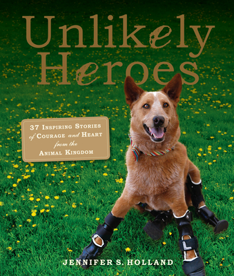 Unlikely Heroes: 37 Inspiring Stories of Courage and Heart from the Animal Kingdom Cover Image