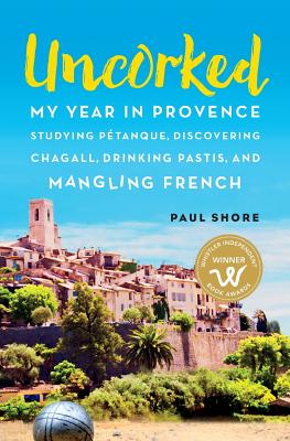 Uncorked: My year in Provence studying Pétanque, discovering Chagall, drinking Pastis, and mangling French Cover Image
