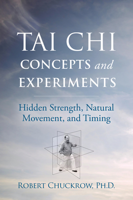 Tai Chi Concepts and Experiments: Hidden Strength, Natural Movement, and Timing (Martial Science) Cover Image