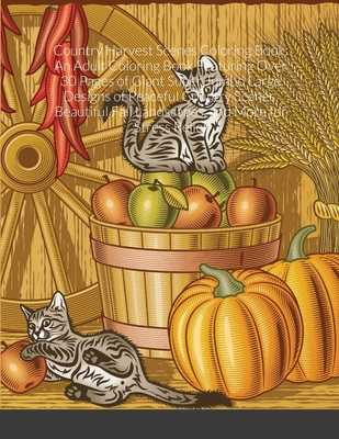 Country Harvest Scenes Coloring Book: An Adult Coloring Book Featuring Over 30 Pages of Giant Super Jumbo Large Designs of Peaceful Country Scenes, Be Cover Image