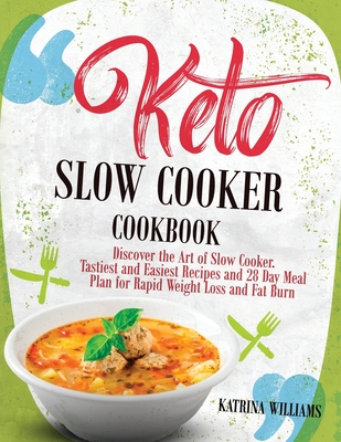 Keto Slow Cooker Cookbook: Discover the Art of Slow Cooker. Tastiest and Easiest Recipes and 28 Day Meal Plan for Rapid Weight Loss and Fat Burn Cover Image