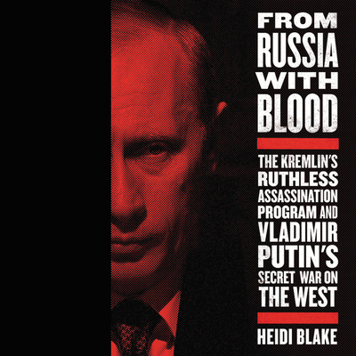 From Russia with Blood Lib/E: The Kremlin's Ruthless Assassination Program and Vladimir Putin's Secret War on the West Cover Image