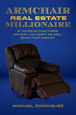 The Armchair Real Estate Millionaire: If You're Sitting There Anyway, You Might As Well Build Your Wealth Cover Image