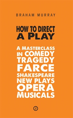 How to Direct a Play: A Masterclass in Comedy, Tragedy, Farce, Shakespeare, New Plays, Opera and Musicals: A Masterclass in Comedy, Tragedy, Farce, Sh Cover Image