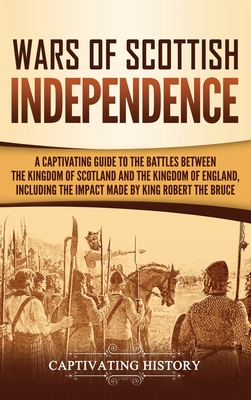 Wars of Scottish Independence: A Captivating Guide to the Battles Between the Kingdom of Scotland and the Kingdom of England, Including the Impact Ma Cover Image