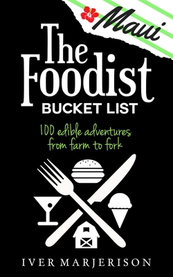 The Maui Foodist Bucket List (2020 Edition): Maui's 100+ Must-Try Restaurants, Breweries, Farm-Tours, Wineries, and More! Cover Image