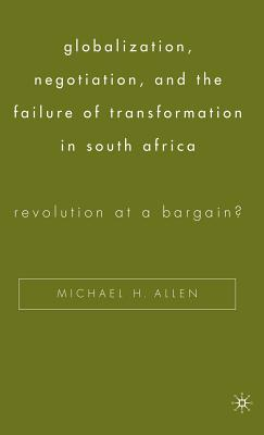 Globalization, Negotiation, and the Failure of Transformation in South Africa: Revolution at a Bargain? Cover Image