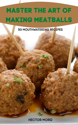 Master the Art of Making Meatballs 50 Mouthwatering Recipes Cover Image