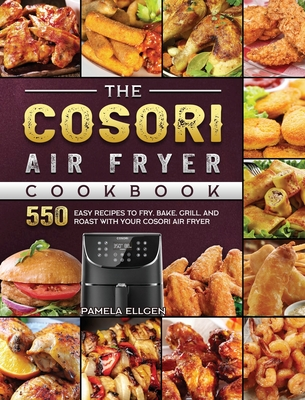 The Cosori Air Fryer Cookbook: 550 Easy Recipes to Fry, Bake, Grill, and Roast with Your Cosori Air Fryer Cover Image