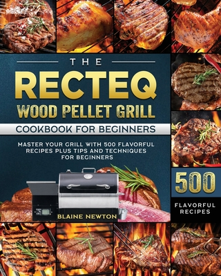 The RECTEQ Wood Pellet Grill Cookbook For Beginners: Master Your Grill with 500 Flavorful Recipes Plus Tips and Techniques for Beginners Cover Image