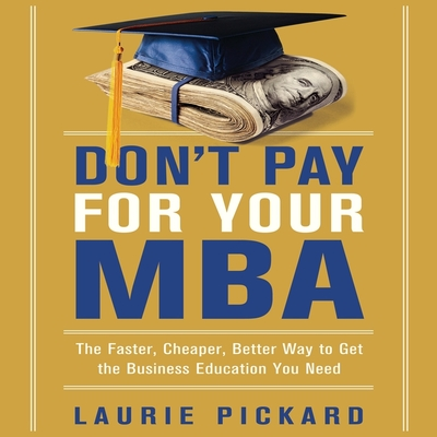 Don't Pay for Your MBA Lib/E: The Faster, Cheaper, Better Way to Get the Business Education You Need Cover Image