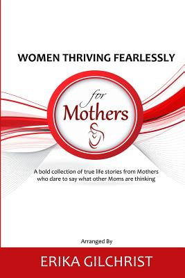 Women Thriving Fearlessly for Mothers: A bold collection of true life stories from Mothers who dare to say what other Moms are thinking Cover Image
