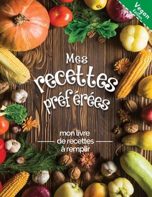 Mes recettes préférées mon livre de recettes à remplir Vegan édition: Transformez toutes vos notes en un magnifique livre de cuisine! Le cadeau idéal Cover Image