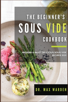 The Beginner's Sous Vide Cookbook: Modern & Most Delicious Sous Vide Recipes 2021 Cover Image