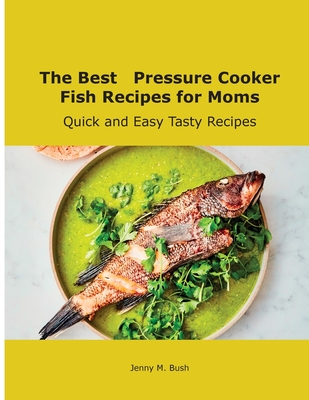 The Best Pressure Cooker Fish Recipes for Moms: Quick and Easy Tasty Recipes Cover Image