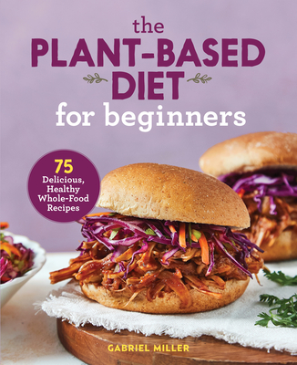 The Plant Based Diet for Beginners: 75 Delicious, Healthy Whole Food Recipes Cover Image