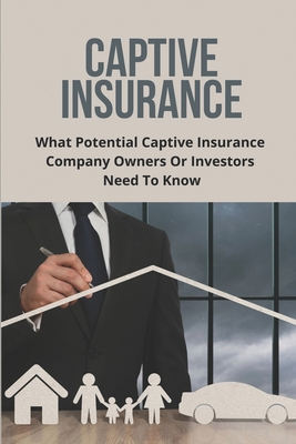 Captive Insurance: What Potential Captive Insurance Company Owners Or Investors Need To Know: Captive Insurance And Risk Management Cover Image