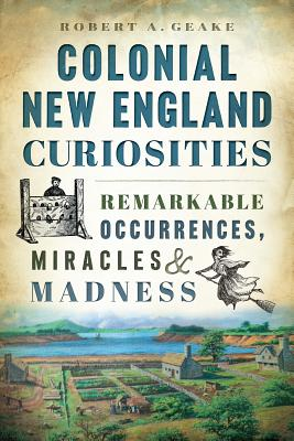 Colonial New England Curiosities: Remarkable Occurrences, Miracles & Madness Cover Image
