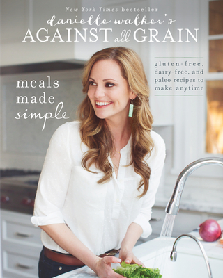 Danielle Walker's Against All Grain: Meals Made Simple: Gluten-Free, Dairy-Free, and Paleo Recipes to Make Anytime Cover Image