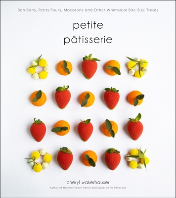Petite Pâtisserie: Bon Bons, Petits Fours, Macarons and Other Whimsical Bite-Size Treats Cover Image