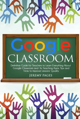 Google Classroom: Definitive Guide for Teachers to Learn Everything About Google Classroom and Its Teaching Apps. Tips and Tricks to Imp Cover Image