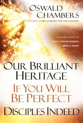 Our Brilliant Heritage / If You Will Be Perfect / Disciples Indeed: The Inheritance of God's Transforming Mind & Heart (Oswald Chambers Library) Cover Image