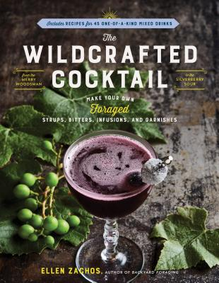 The Wildcrafted Cocktail: Make Your Own Foraged Syrups, Bitters, Infusions, and Garnishes; Includes Recipes for 45 One-of-a-Kind Mixed Drinks Cover Image