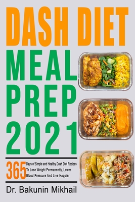 Dash Diet Meal Prep 2021: 365 Days of Simple and Healthy Dash Diet Recipes To Lose Weight Permanently, Lower Blood Pressure And Live Happier Cover Image