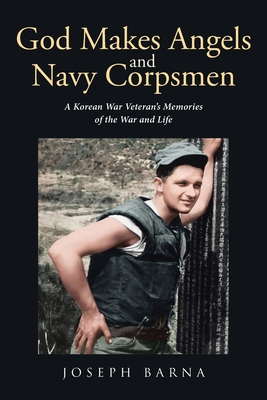 God Makes Angels and Navy Corpsmen: A Korean War Veteran's Memories of the War and Life Cover Image