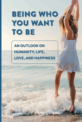 Being Who You Want To Be: An Outlook On Humanity, Life, Love, And Happiness: Understanding The Human Experience Cover Image