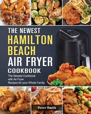 The Newest Hamilton Beach Air Fryer Cookbook: The Newest Cookbook with Air Fryer Recipes for your Whole Family Cover Image
