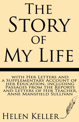 The Story of My Life: With Her Letters and a Supplementary Account of Her Education, Including Passages from the Reports and Letters of Her Cover Image