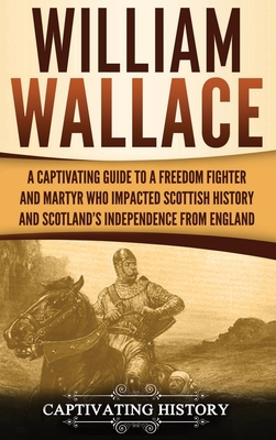 William Wallace: A Captivating Guide to a Freedom Fighter and Martyr Who Impacted Scottish History and Scotland's Independence from Eng Cover Image