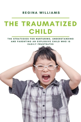 The Traumatized Child: The Strategies for Nurturing, Understanding and Parenting an Explosive Child who is Easily Frustrated Cover Image
