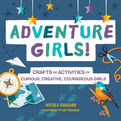 Adventure Girls!: Crafts and Activities for Curious, Creative, Courageous Girls Cover Image