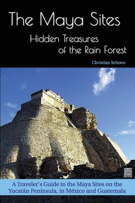 The Maya Sites - Hidden Treasures of the Rain Forest: A Traveler's Guide to the Maya Sites on the Yucatán Peninsula, in México and Guatemala Cover Image