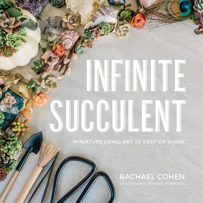 Infinite Succulent: Miniature Living Art to Keep or Share Cover Image