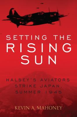 Setting the Rising Sun: Halsey's Aviators Strike Japan, Summer 1945 Cover Image