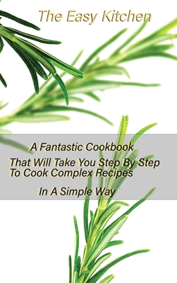 The Easy Kitchen: A Fantastic Cookbook That Will Take You Step By Step To Cook Complex Recipes In A Simple Way Cover Image