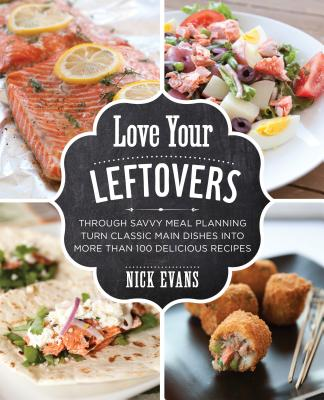 Love Your Leftovers: Through Savvy Meal Planning Turn Classic Main Dishes Into More Than 100 Delicious Recipes Cover Image