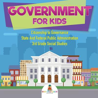 Government for Kids - Citizenship to Governance - State And Federal Public Administration - 3rd Grade Social Studies Cover Image