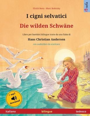 I cigni selvatici - Die wilden Schwäne (italiano - tedesco): Libro per bambini bilingue tratto da una fiaba di Hans Christian Andersen, con audiolibro Cover Image