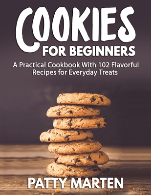 Cookies for Beginners: A Practical Cookbook With 102 Flavorful Recipes for Everyday Treats Cover Image