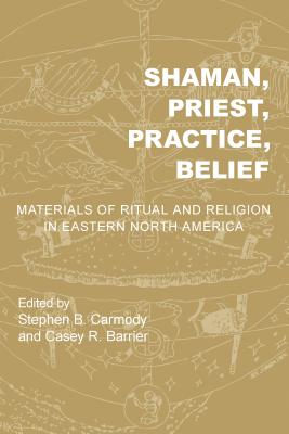 Shaman, Priest, Practice, Belief: Materials of Ritual and Religion in Eastern North America (Archaeology of the American South: New Directions and Perspectives) Cover Image