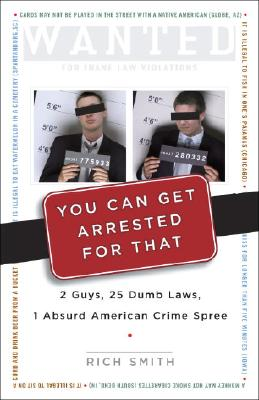 You Can Get Arrested for That: 2 Guys, 25 Dumb Laws, 1 Absurd American Crime Spree Cover Image